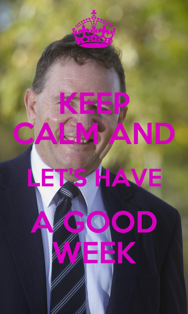 KEEP CALM AND LET'S HAVE A GOOD WEEK