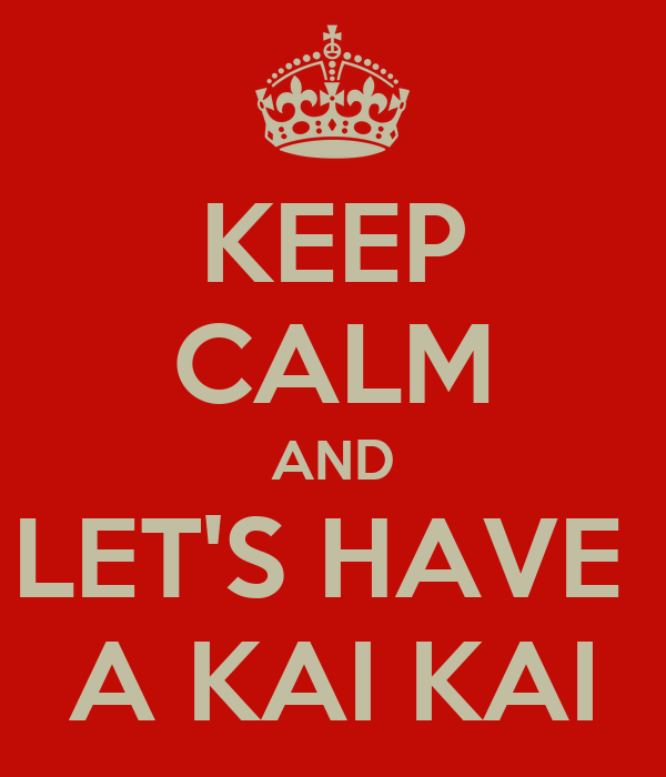 KEEP CALM AND LET'S HAVE  A KAI KAI