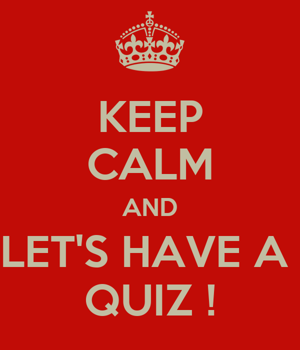 KEEP CALM AND LET'S HAVE A  QUIZ !
