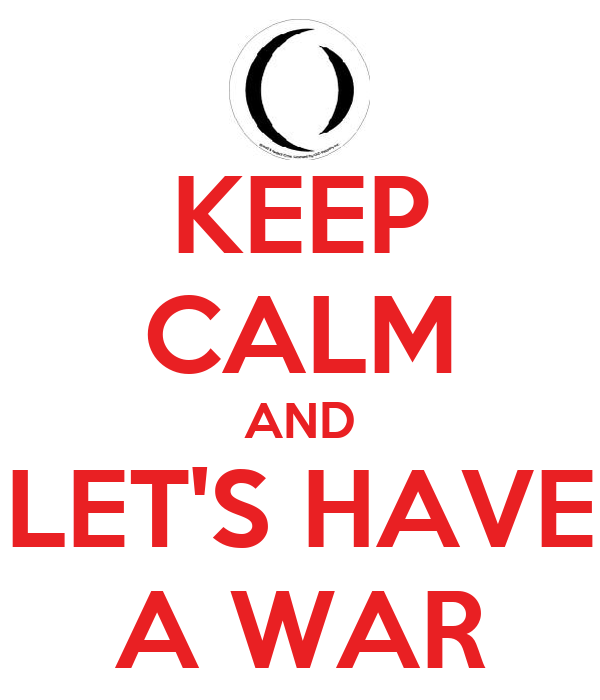 KEEP CALM AND LET'S HAVE A WAR