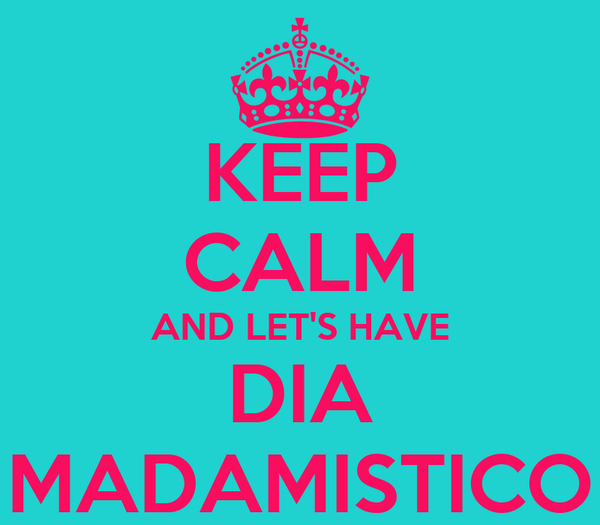 KEEP CALM AND LET'S HAVE DIA MADAMISTICO