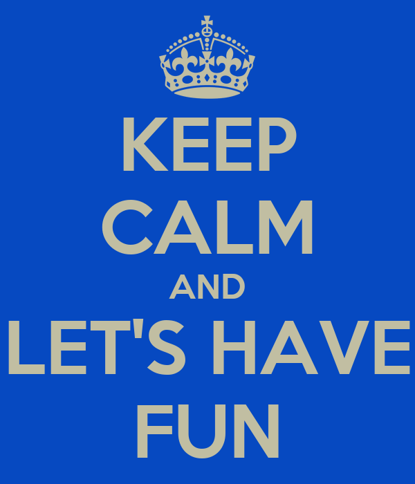 KEEP CALM AND LET'S HAVE FUN