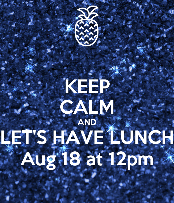 KEEP CALM AND LET'S HAVE LUNCH Aug 18 at 12pm