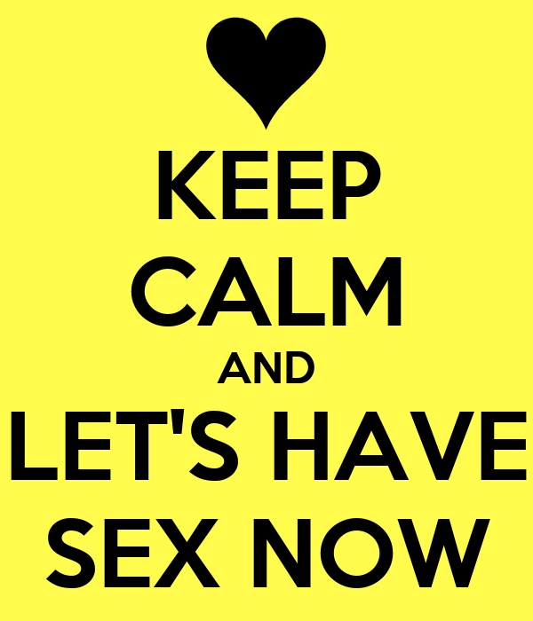 KEEP CALM AND LET'S HAVE SEX NOW
