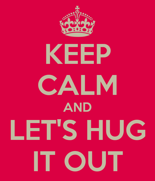 KEEP CALM AND LET'S HUG IT OUT