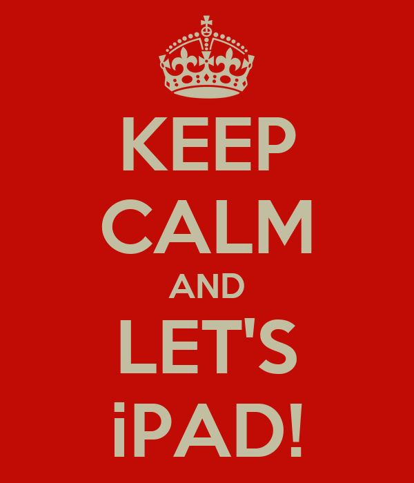 KEEP CALM AND LET'S iPAD!