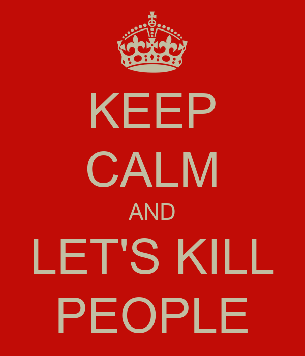 KEEP CALM AND LET'S KILL PEOPLE