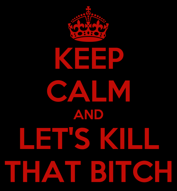 KEEP CALM AND LET'S KILL THAT BITCH