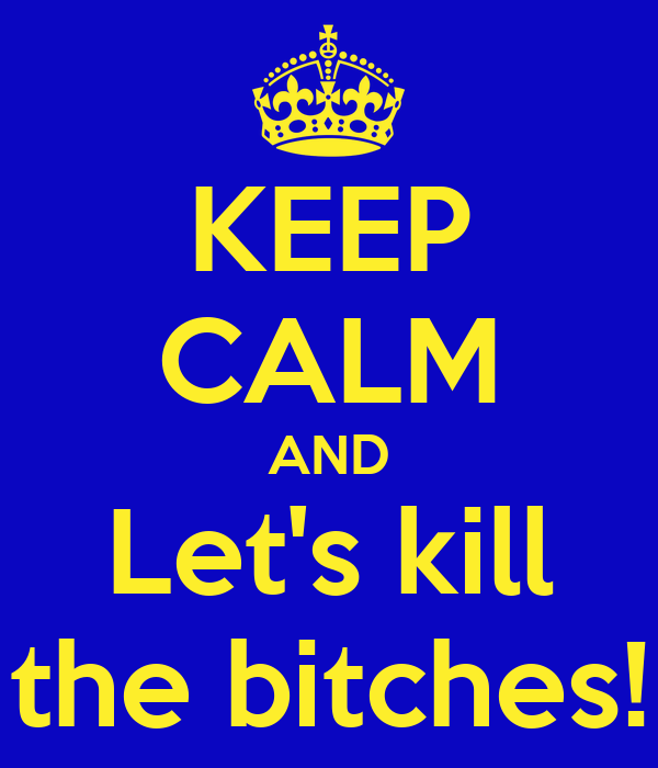 KEEP CALM AND Let's kill the bitches!