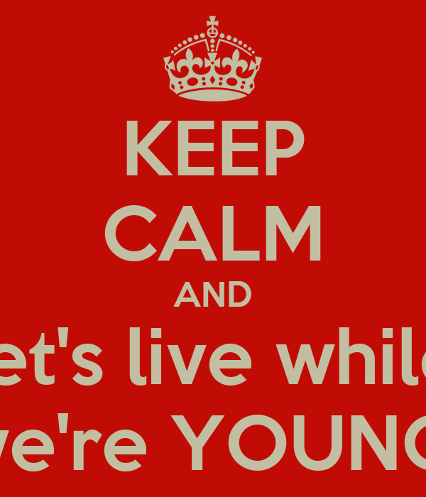 KEEP CALM AND let's live while we're YOUNG!