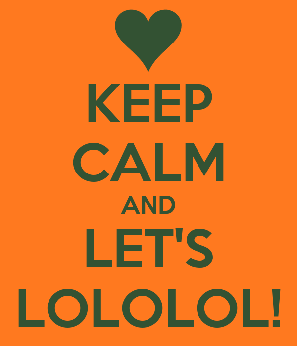 KEEP CALM AND LET'S LOLOLOL!