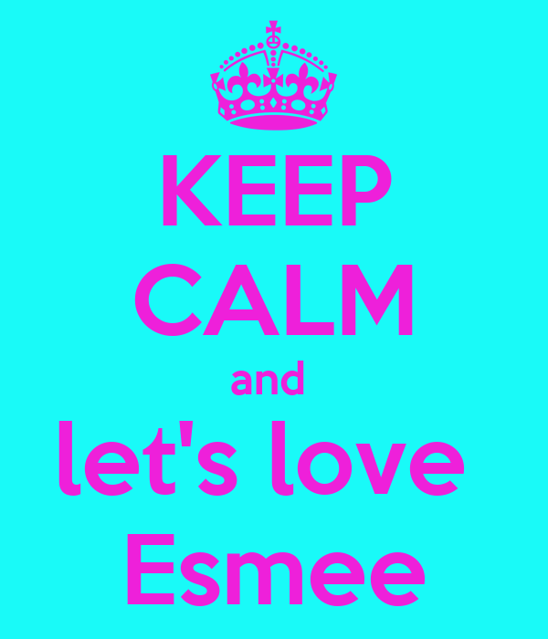 KEEP CALM and  let's love  Esmee