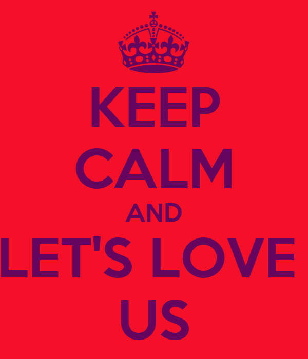 KEEP CALM AND LET'S LOVE  US