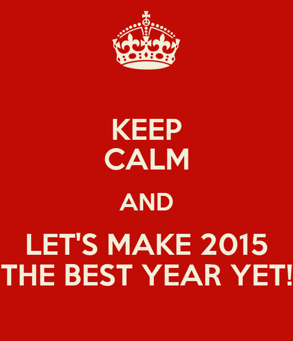 KEEP CALM AND LET'S MAKE 2015 THE BEST YEAR YET!