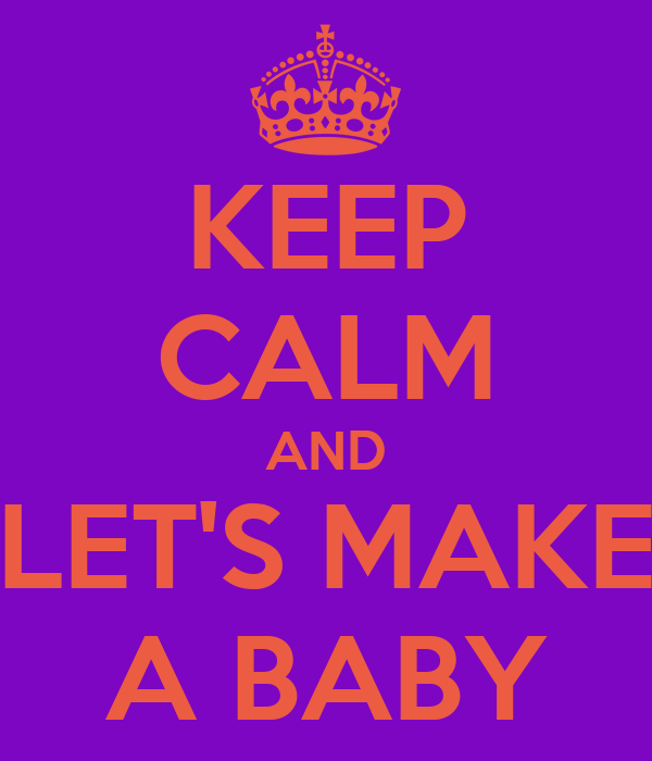 KEEP CALM AND LET'S MAKE A BABY