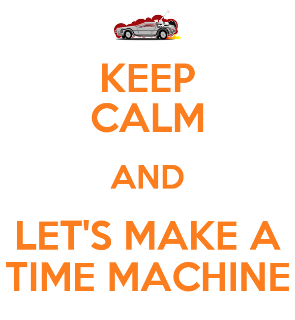 KEEP CALM AND LET'S MAKE A TIME MACHINE