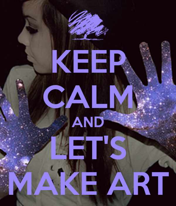 KEEP CALM AND LET'S MAKE ART