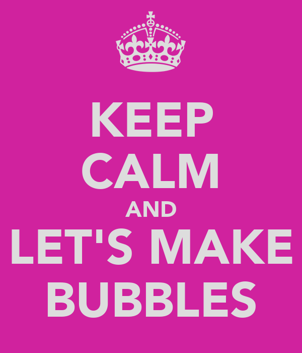 KEEP CALM AND LET'S MAKE BUBBLES