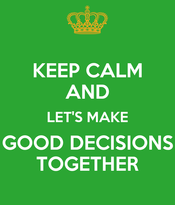 KEEP CALM AND LET'S MAKE GOOD DECISIONS TOGETHER