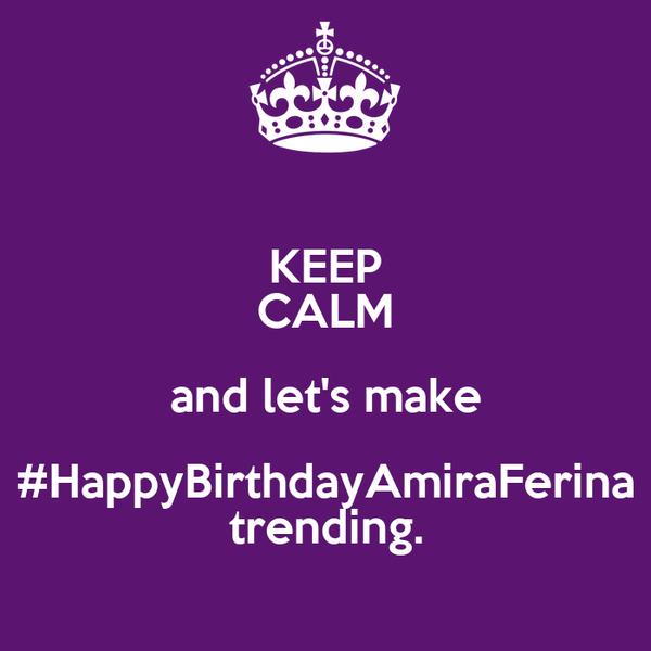 KEEP CALM and let's make  #HappyBirthdayAmiraFerina  trending.