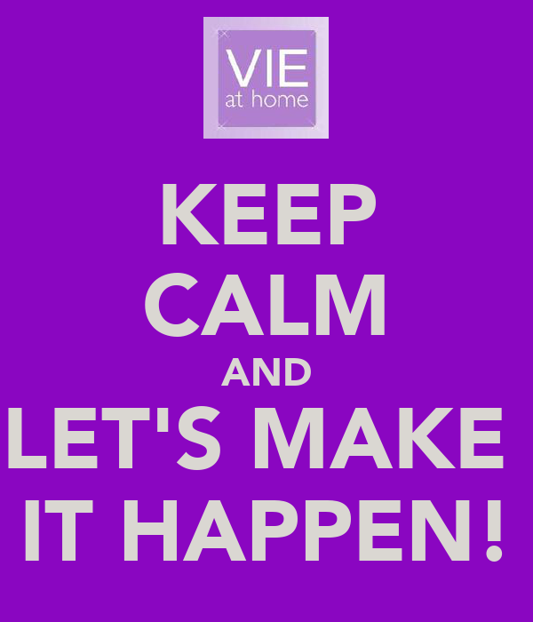 KEEP CALM AND LET'S MAKE  IT HAPPEN!