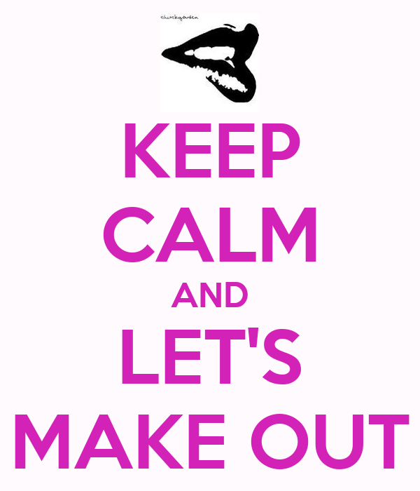 KEEP CALM AND LET'S MAKE OUT