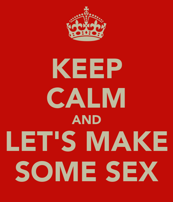KEEP CALM AND LET'S MAKE SOME SEX