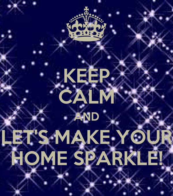 KEEP CALM AND LET'S MAKE YOUR HOME SPARKLE!