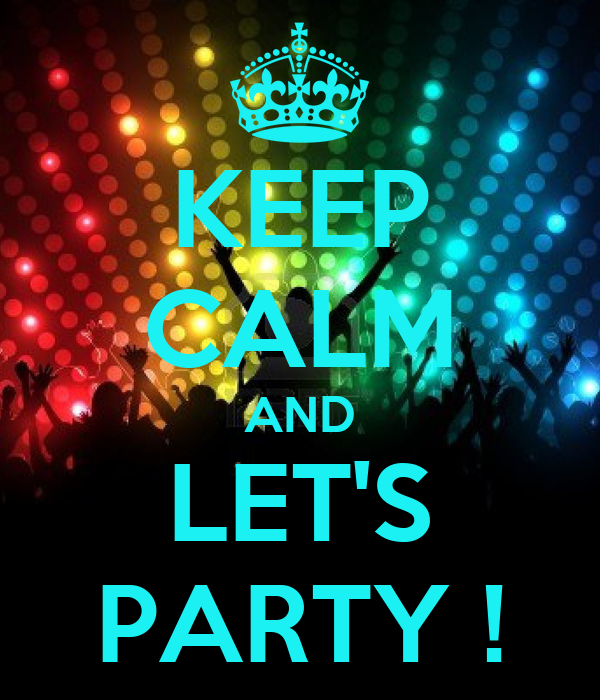 KEEP CALM AND LET'S PARTY !