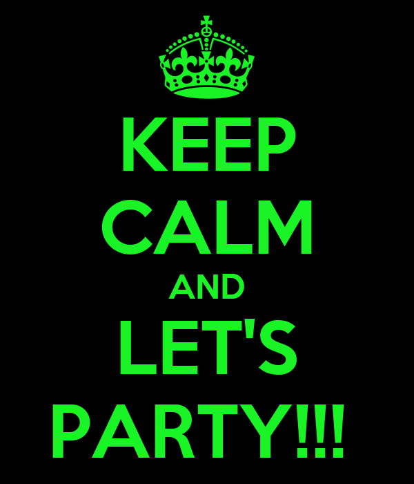 KEEP CALM AND LET'S PARTY!!!