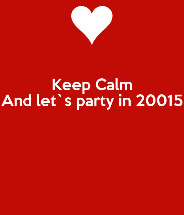 Keep Calm And let`s party in 20015