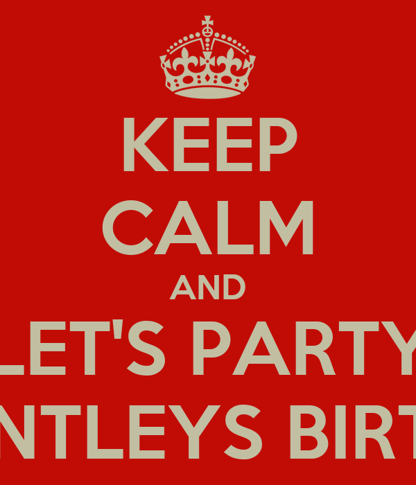KEEP CALM AND LET'S PARTY IT'S BENTLEYS BIRTHDAY