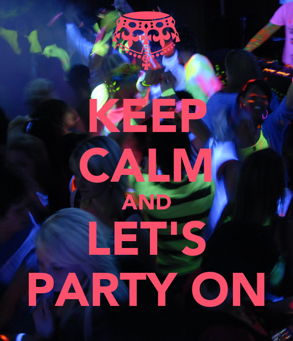 KEEP CALM AND LET'S PARTY ON