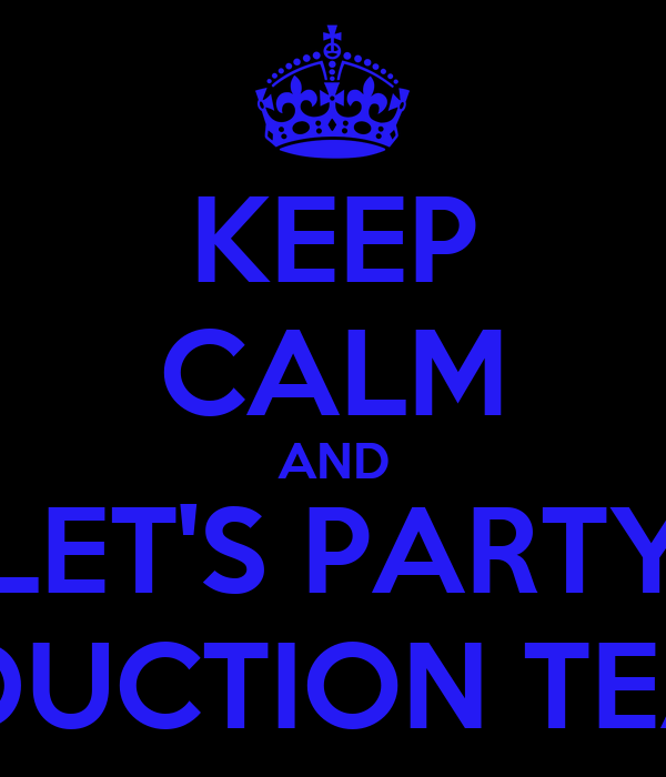 KEEP CALM AND LET'S PARTY PRODUCTION TEAM!!!