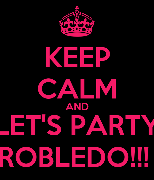 KEEP CALM AND LET'S PARTY ROBLEDO!!!