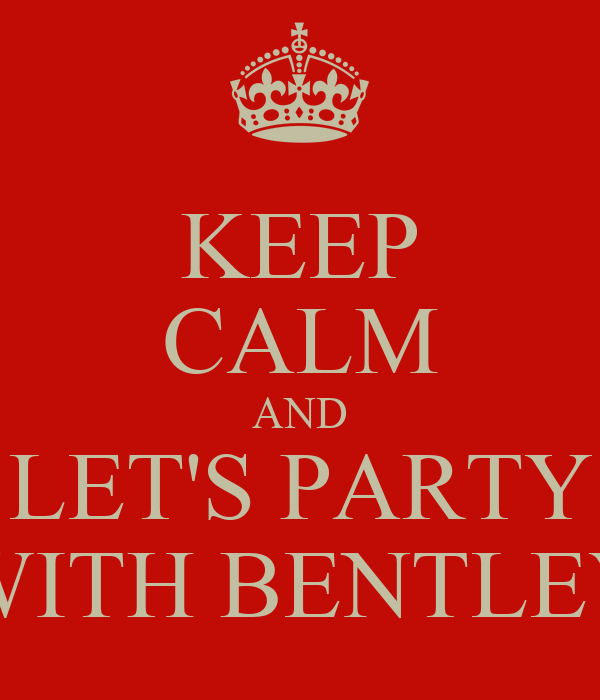 KEEP CALM AND LET'S PARTY WITH BENTLEY