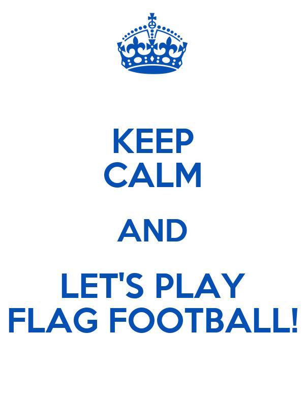 KEEP CALM AND LET'S PLAY FLAG FOOTBALL!