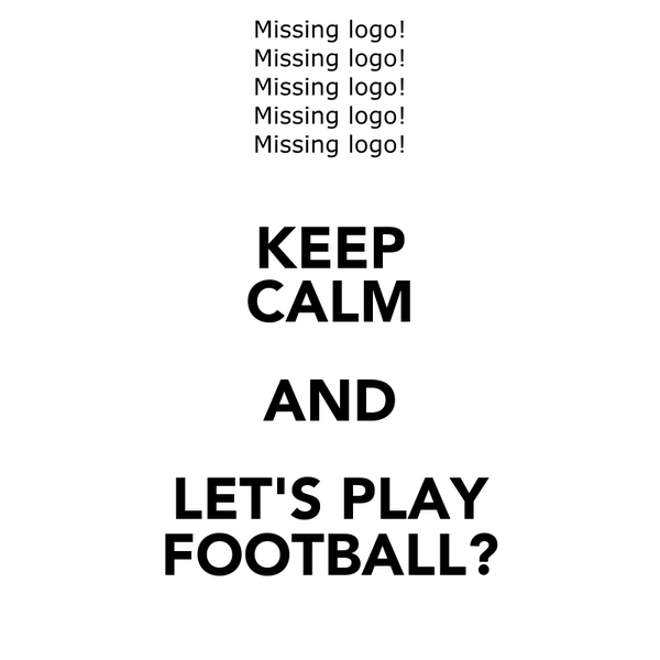 KEEP CALM AND LET'S PLAY FOOTBALL?