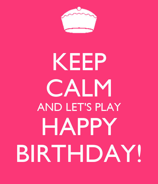 KEEP CALM AND LET'S PLAY HAPPY BIRTHDAY!