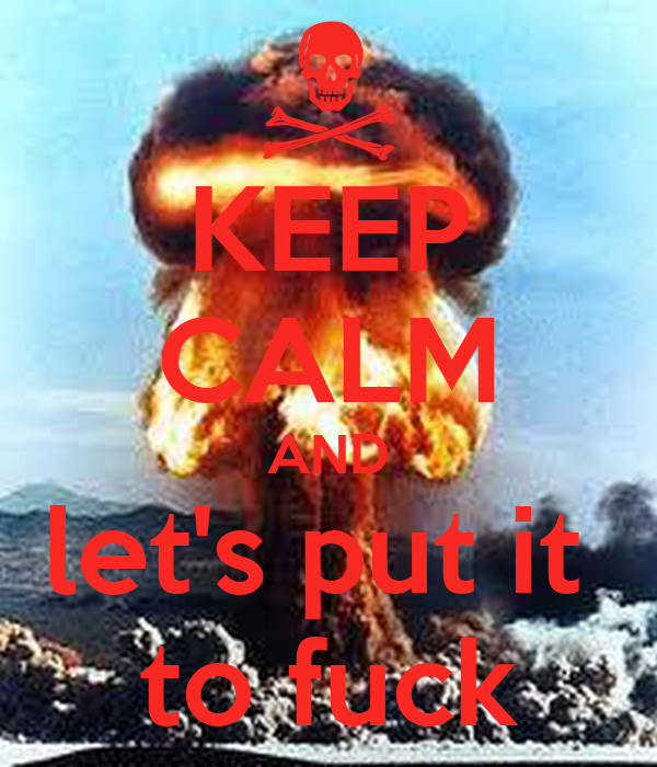 KEEP CALM AND let's put it  to fuck