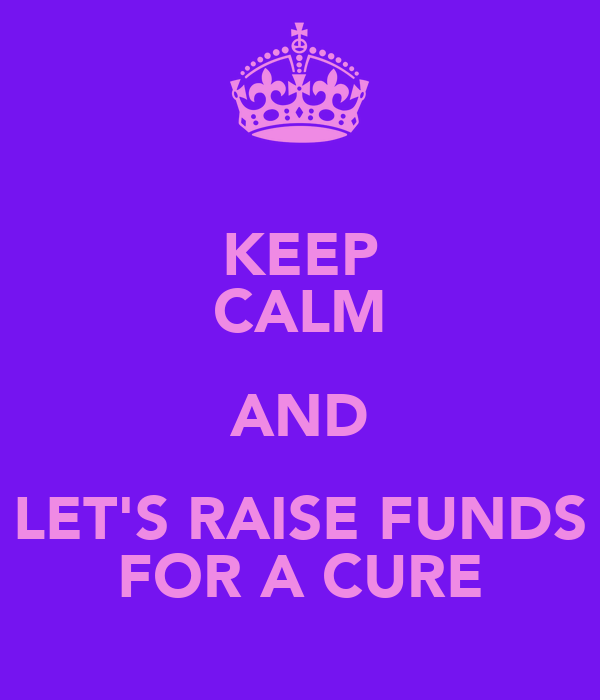 KEEP CALM AND LET'S RAISE FUNDS FOR A CURE