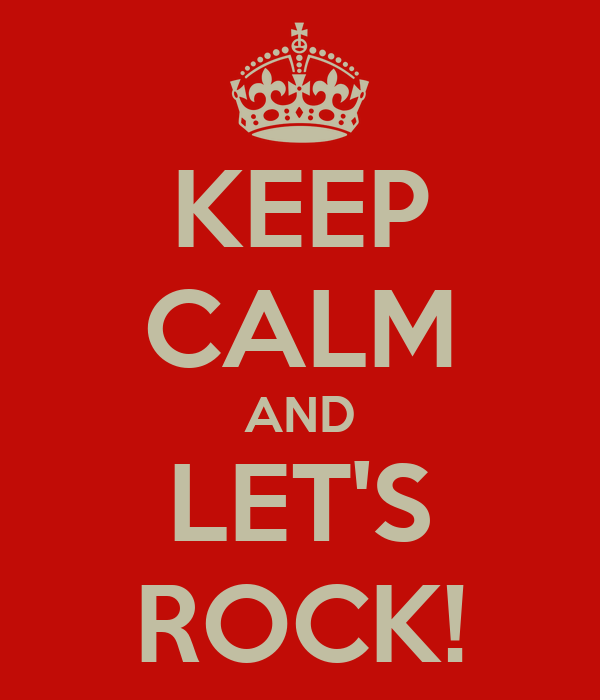KEEP CALM AND LET'S ROCK!