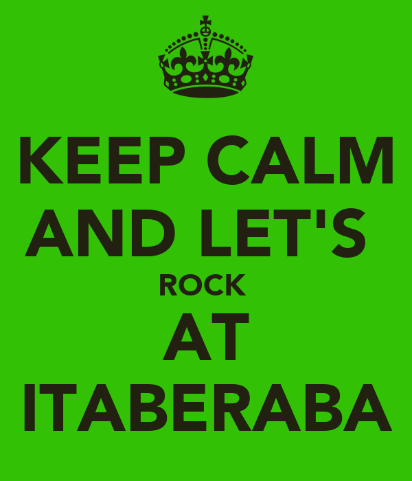 KEEP CALM AND LET'S  ROCK  AT ITABERABA