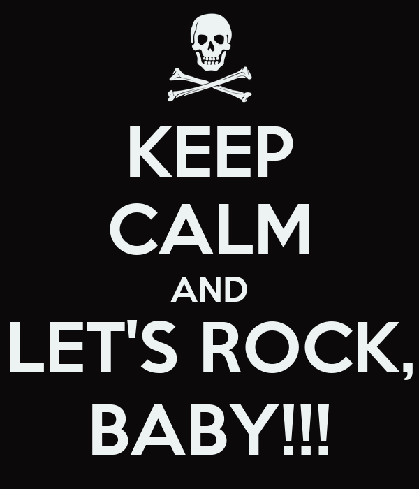 KEEP CALM AND LET'S ROCK, BABY!!!