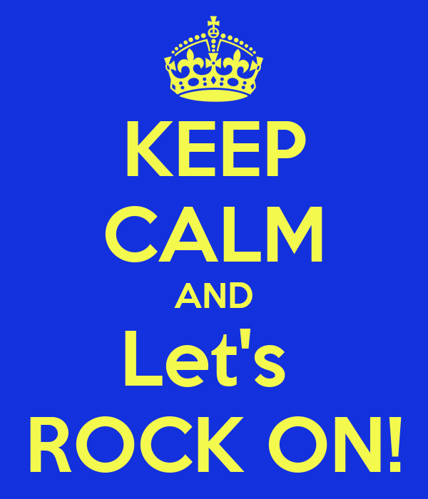 KEEP CALM AND Let's  ROCK ON!