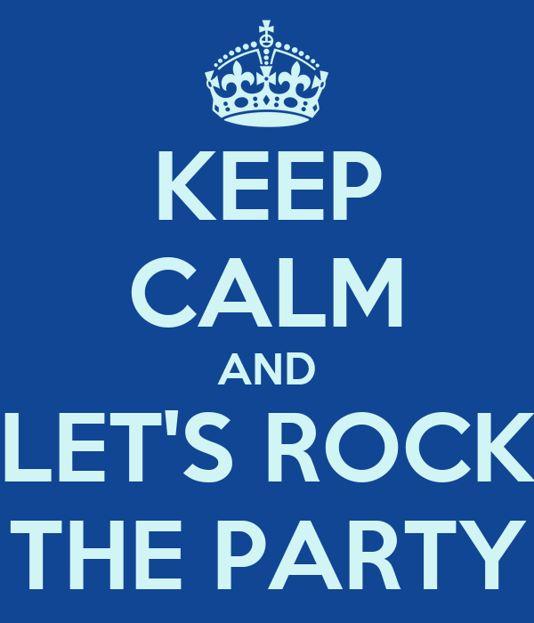 KEEP CALM AND LET'S ROCK THE PARTY