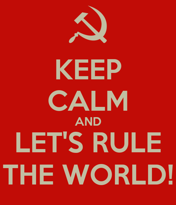 KEEP CALM AND LET'S RULE THE WORLD!