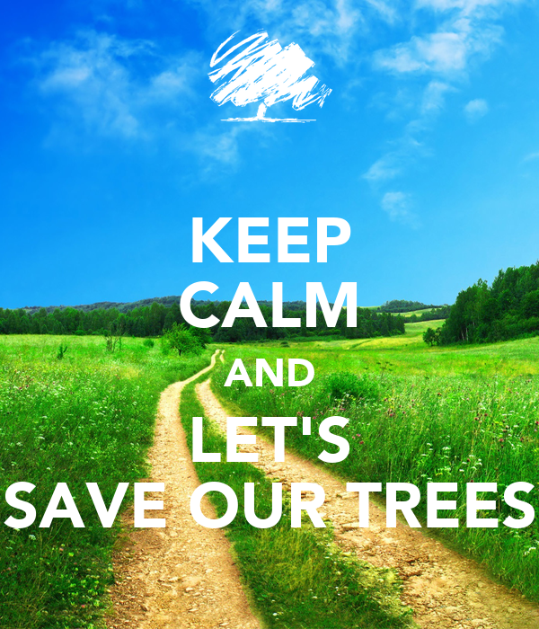 KEEP CALM AND LET'S SAVE OUR TREES