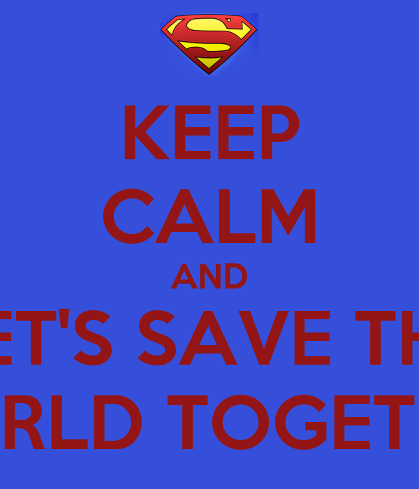 KEEP CALM AND LET'S SAVE THE WORLD TOGETHER