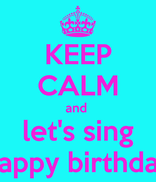 KEEP CALM and  let's sing happy birthday
